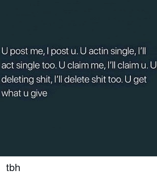 Memes, Shit, and Tbh: U post me, I post u. U actin single, I'lI  act single too. U claim me, I'll claim u. U  deleting shit, I'll delete shit too. U get  what u give tbh