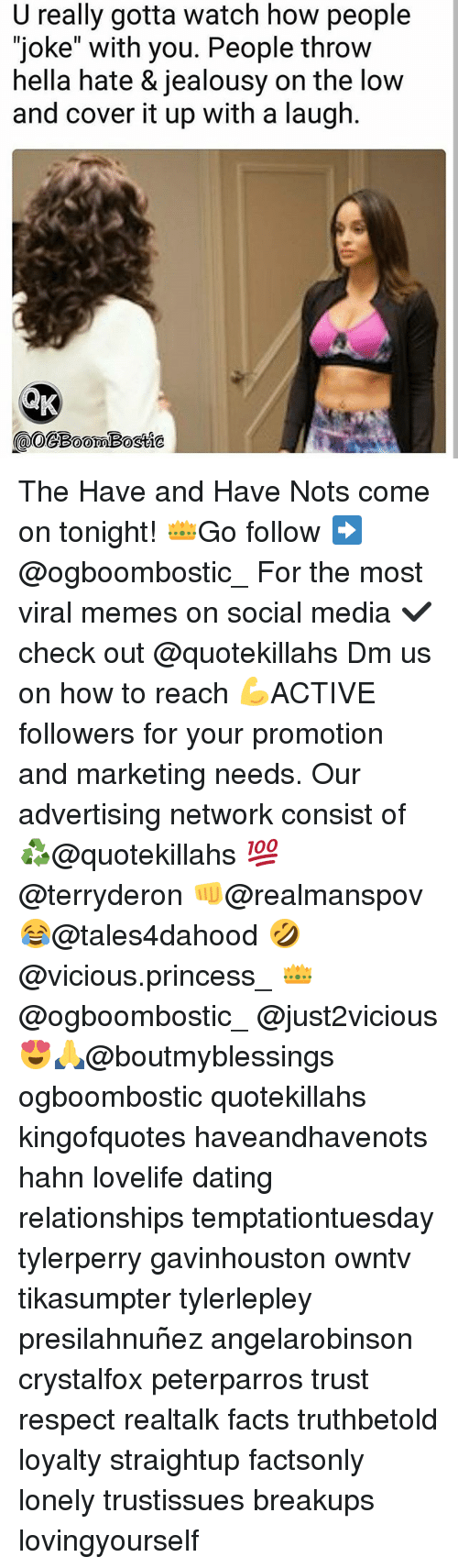 "Dating, Facts, and Memes: U really gotta watch how people  ""joke"" with you. People throw  hella hate & jealousy on the low  and cover it up with a laugh  @OCBoomBostte  omBostie The Have and Have Nots come on tonight! 👑Go follow ➡@ogboombostic_ For the most viral memes on social media ✔check out @quotekillahs Dm us on how to reach 💪ACTIVE followers for your promotion and marketing needs. Our advertising network consist of ♻@quotekillahs 💯@terryderon 👊@realmanspov 😂@tales4dahood 🤣@vicious.princess_ 👑@ogboombostic_ @just2vicious😍🙏@boutmyblessings ogboombostic quotekillahs kingofquotes haveandhavenots hahn lovelife dating relationships temptationtuesday tylerperry gavinhouston owntv tikasumpter tylerlepley presilahnuñez angelarobinson crystalfox peterparros trust respect realtalk facts truthbetold loyalty straightup factsonly lonely trustissues breakups lovingyourself"