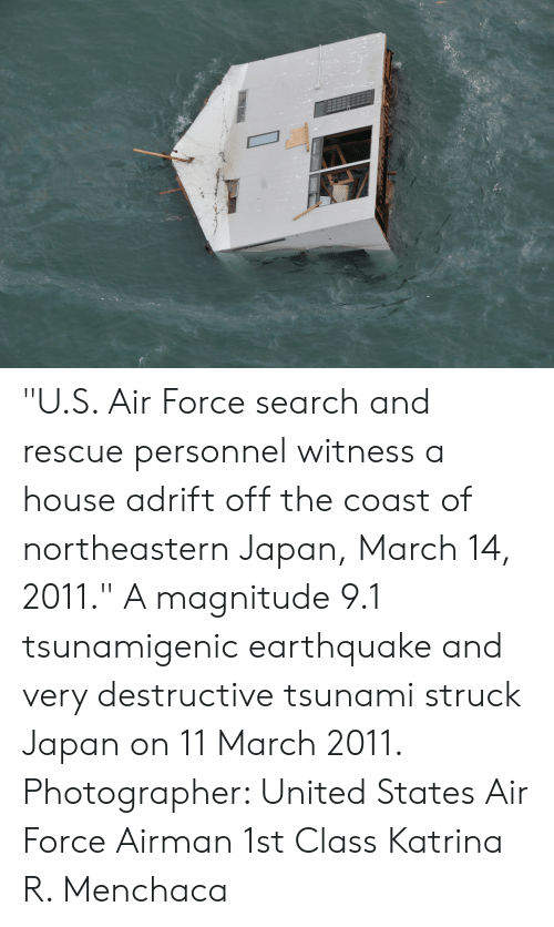 "Air Force, Earthquake, and House: ""U.S. Air Force search and rescue personnel witness a house adrift off the coast of northeastern Japan, March 14, 2011."" A magnitude 9.1 tsunamigenic earthquake and very destructive tsunami struck Japan on 11 March 2011. Photographer: United States Air Force Airman 1st Class Katrina R. Menchaca"