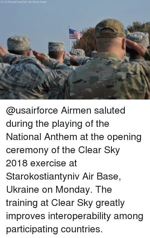 Memes, National Anthem, and Exercise: U.S. Air National Guard/Tech. Sgt. Charles Vaughn @usairforce Airmen saluted during the playing of the National Anthem at the opening ceremony of the Clear Sky 2018 exercise at Starokostiantyniv Air Base, Ukraine on Monday. The training at Clear Sky greatly improves interoperability among participating countries.