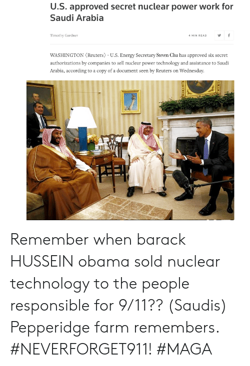 9/11, Energy, and Obama: U.S. approved secret nuclear power work for  Saudi Arabia  Timothy Gardner  4 MIN READ  WASHINGTON (Reuters) - U.S. Energy Secretary Steven Chu has approved six secret  authorizations by companies to sell nuclear power technology and assistance to Saudi  Arabia, according to a copy of a document seen by Reuters on Wednesday Remember when barack HUSSEIN obama sold nuclear technology to the people responsible for 9/11?? (Saudis) Pepperidge farm remembers. #NEVERFORGET911! #MAGA