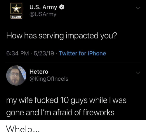 Iphone, Twitter, and Army: U.S. Army <  US.ARUSArmy  U.S.ARMY  How has serving impacted you?  6:34 PM- 5/23/19 Twitter for iPhone  Hetero  @KingOflncels  my wife fucked 10 guys while l was  gone and I'm afraid of fireworks Whelp…