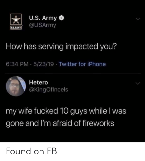 Iphone, Twitter, and Army: U.S. Army  @USArmy  U.S.ARMY  How has serving impacted you?  6:34 PM 5/23/19 Twitter for iPhone  Hetero  @KingOfIncels  my wife fucked 10 guys while I was  gone and I'm afraid of fireworks Found on FB