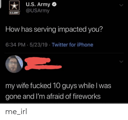 Iphone, Twitter, and Army: U.S. Army  @USArmy  U.S.ARMY  How has serving impacted you?  6:34 PM 5/23/19 Twitter for iPhone  my wife fucked 10 guys while I was  gone and I'm afraid of fireworks me_irl