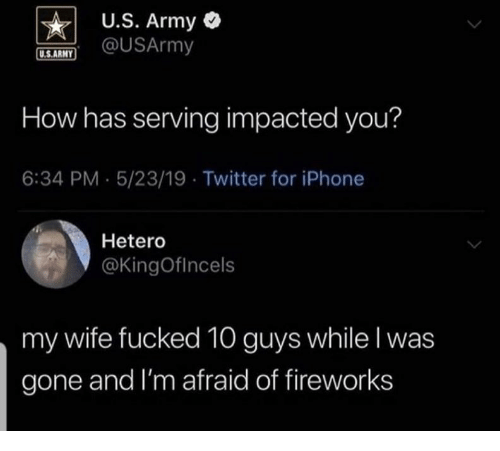 Iphone, Twitter, and Army: U.S. Army  @USArmy  U.S.ARMY  How has serving impacted you?  6:34 PM 5/23/19 Twitter for iPhone  Hetero  @KingOfIncels  my wife fucked 10 guys while I was  gone and I'm afraid of fireworks