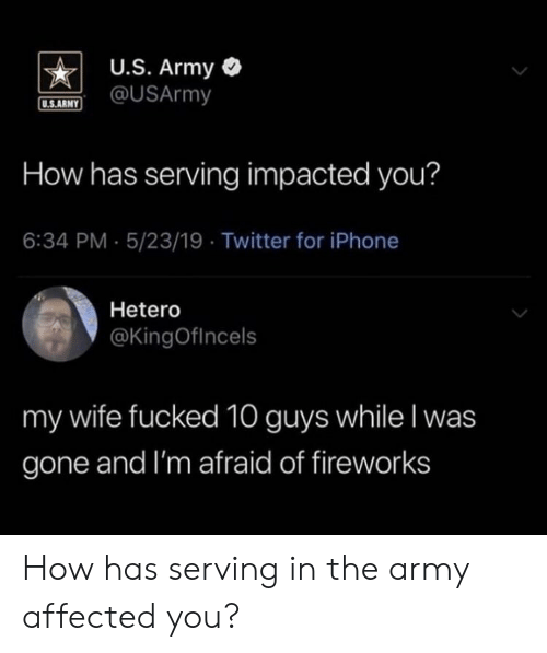 Iphone, Twitter, and Army: U.S. Army  @USArmy  U.S.ARNY  How has serving impacted you?  6:34 PM 5/23/19 Twitter for iPhone  Hetero  @KingOfIncels  my wife fucked 10 guys while I was  gone and I'm afraid of fireworks How has serving in the army affected you?