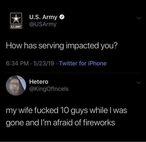 Iphone, Twitter, and Army: U.S. Army  @USArmy  U.S.ARNY  How has serving impacted you?  6:34 PM 5/23/19 Twitter for iPhone  Hetero  @KingOfincels  my wife fucked 10 guys while I was  gone and I'm afraid of fireworks
