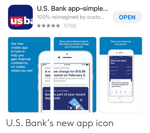 Anaconda, Confidence, and Life: U.S. Bank app-simple  100% reimagined by custo.  n576K  OPEN  usb  Enjoy personalized insights  that help you better manage  your financial life.  View your balances  at a glance.  Our new  mobile app  is here to  help you  gain financial  confidence  no matter  where you are!  Welcome back  Pat.  9:41 AM  SOME HING'S DIFFERENT  A n ew charge for $15.99  app eared on February 3.  A cha e from Net may be due to a free tria  period that has ended.  See how your spending  n Jansuary compares to  past months  MAXIN  MIZE YOUR MONEY  Sa e part of your recent  dep osit. U.S. Bank's new app icon