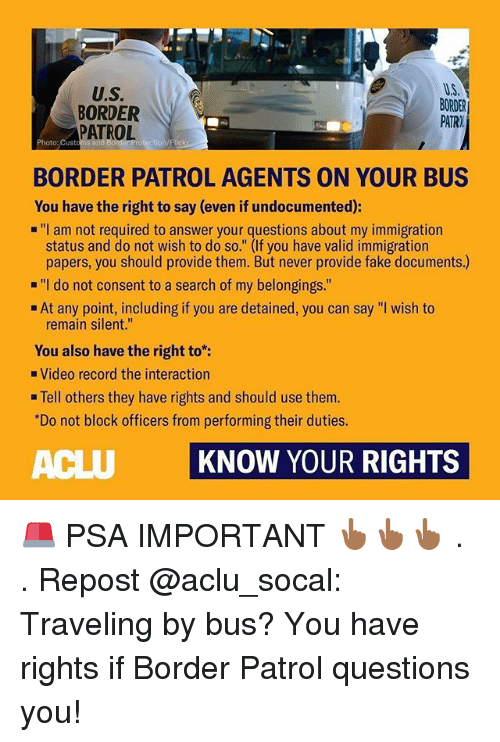 "Fake, Memes, and Immigration: U.S.  BORDER  PATROL  U.S  BORDER  PATR)  Photo: Custom  BORDER PATROL AGENTS ON YOUR BUS  You have the right to say (even if undocumented):  ""I am not required to answer your questions about my immigration  status and do not wish to do so."" (If you have valid immigration  papers, you should provide them. But never provide fake documents.)  ""I do not consent to a search of my belongings.""  At any point, including if you are detained, you can say ""I wish to  remain silent.""  You also have the right to:  Video record the interaction  . Tell others they have rights and should use them.  Do not block officers from performing their duties.  ACLU KNOW YOUR RIGHTS 🚨 PSA IMPORTANT 👆🏾👆🏾👆🏾 . . Repost @aclu_socal: Traveling by bus? You have rights if Border Patrol questions you!"