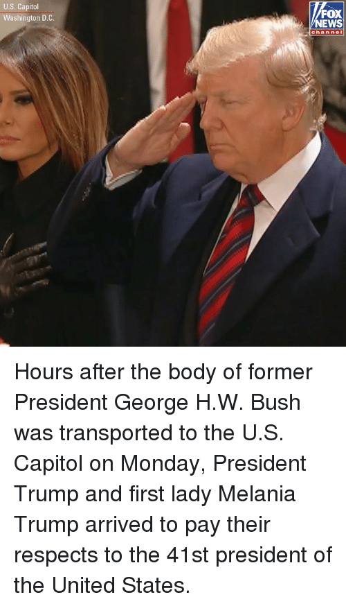 Melania Trump, Memes, and News: U.S. Capitol  Washington D.C  FOX  NEWS  chan nel Hours after the body of former President George H.W. Bush was transported to the U.S. Capitol on Monday, President Trump and first lady Melania Trump arrived to pay their respects to the 41st president of the United States.