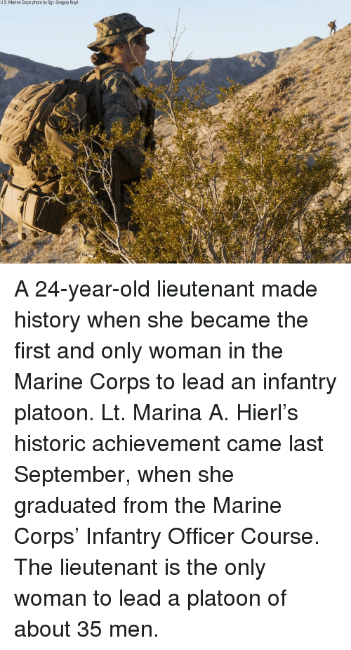 Memes, History, and Old: U.S. Marine Corps photo by Sgt. Gregory Boyd A 24-year-old lieutenant made history when she became the first and only woman in the Marine Corps to lead an infantry platoon. Lt. Marina A. Hierl's historic achievement came last September, when she graduated from the Marine Corps' Infantry Officer Course. The lieutenant is the only woman to lead a platoon of about 35 men.
