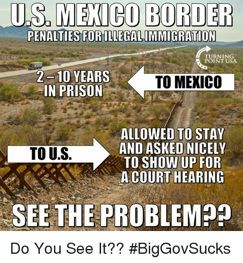 Memes, Prison, and Mexico: U.S,MECO  BORDER  PENALTIES FORILLEGALIMMIGRATION  TURNING  POINT USA  2 -10 YEARS  IN PRISON  TO MEXICO  ALLOWED TO STAY  AND ASKED NICELY  TO SHOW UP FOR  A COURT HEARING  TO U.S.  SEE THE PROBLEM Do You See It?? #BigGovSucks