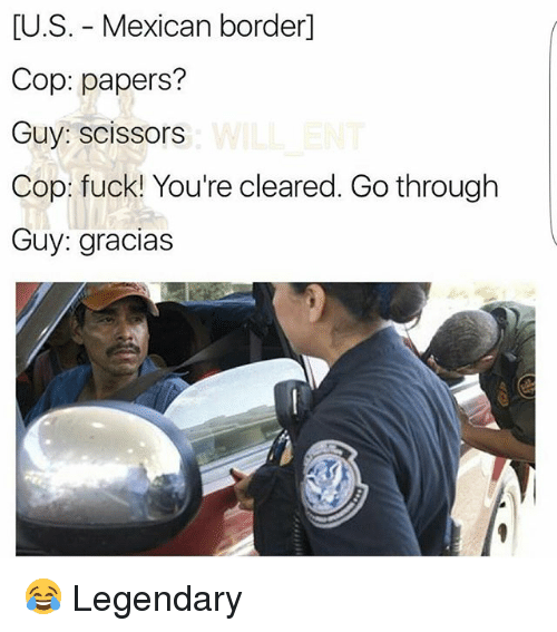 Memes, Fuck, and Mexican: [U.S. - Mexican border]  Cop: papers?  Guy: scissors  Cop: fuck! You're cleared. Go through  Guy: gracias 😂 Legendary