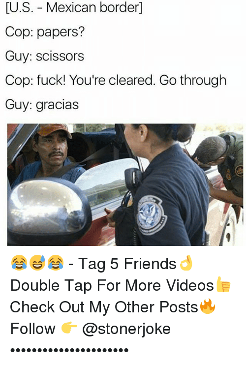 Friends, Memes, and Videos: [U.S. - Mexican border]  Cop: papers?  Guy: scissors  Cop: fuck! You're cleared. Go through  Guy: gracias 😂😅😂 - Tag 5 Friends👌 Double Tap For More Videos👍 Check Out My Other Posts🔥 Follow 👉 @stonerjoke ••••••••••••••••••••••