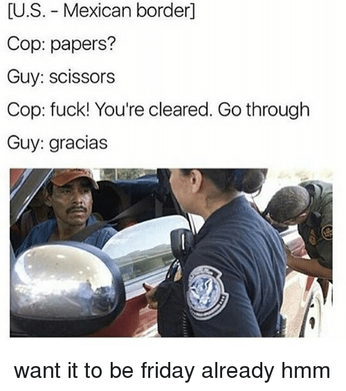 Us Mexican Border Cop Papers Guy Scissors Cop Fuck Youre Cleared