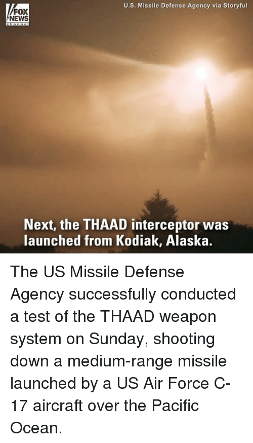 Memes, News, and Air Force: U.S. Missile Defense Agency via Storyful  FOX  NEWS  Next, the THAAD interceptor was  launched from Kodiak, Alaska. The US Missile Defense Agency successfully conducted a test of the THAAD weapon system on Sunday, shooting down a medium-range missile launched by a US Air Force C-17 aircraft over the Pacific Ocean.