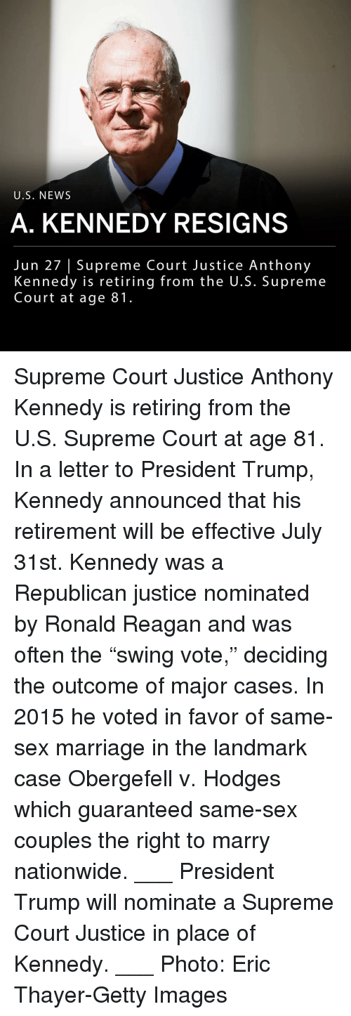 "Marriage, Memes, and Nationwide: U.S. NEW:S  A. KENNEDY RESIGNS  Jun 27 | Supreme Court Justice Anthony  Kennedy is retiring from the U.S. Supreme  Court at age 81. Supreme Court Justice Anthony Kennedy is retiring from the U.S. Supreme Court at age 81. In a letter to President Trump, Kennedy announced that his retirement will be effective July 31st. Kennedy was a Republican justice nominated by Ronald Reagan and was often the ""swing vote,"" deciding the outcome of major cases. In 2015 he voted in favor of same-sex marriage in the landmark case Obergefell v. Hodges which guaranteed same-sex couples the right to marry nationwide. ___ President Trump will nominate a Supreme Court Justice in place of Kennedy. ___ Photo: Eric Thayer-Getty Images"
