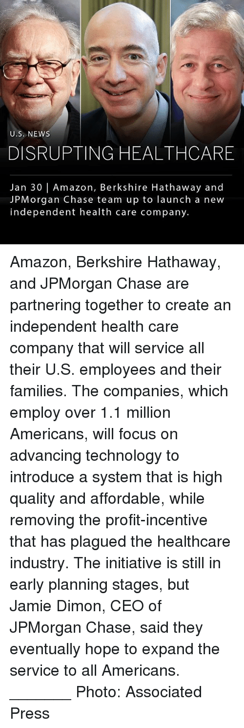 Amazon, Memes, and News: U.S. NEWS  DISRUPTING HEALTHCARE  Jan 30   Amazon, Berkshire Hathaway and  JPMorgan Chase team up to launch a new  independent health care company. Amazon, Berkshire Hathaway, and JPMorgan Chase are partnering together to create an independent health care company that will service all their U.S. employees and their families. The companies, which employ over 1.1 million Americans, will focus on advancing technology to introduce a system that is high quality and affordable, while removing the profit-incentive that has plagued the healthcare industry. The initiative is still in early planning stages, but Jamie Dimon, CEO of JPMorgan Chase, said they eventually hope to expand the service to all Americans. _______ Photo: Associated Press