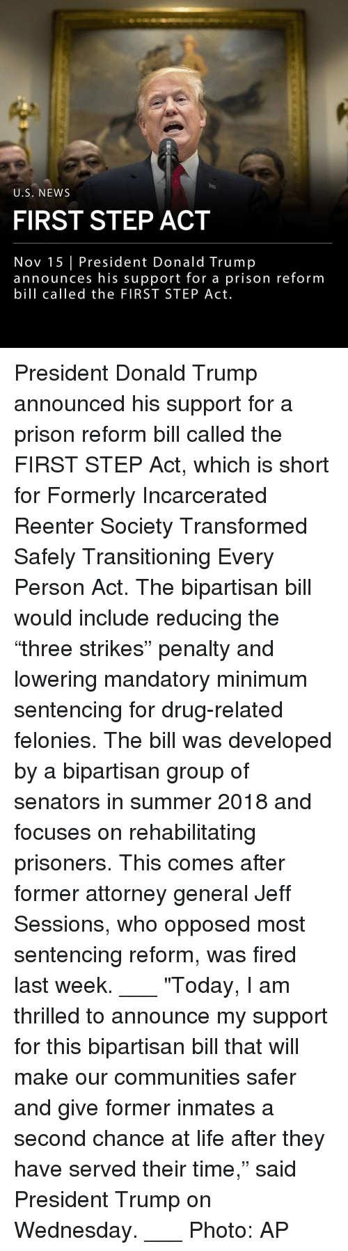 "Donald Trump, Life, and Memes: U.S. NEWS  FIRST STEP ACT  Nov 15 President Donald Trump  announces his support for a prison reform  bill called the FIRST STEP Act. President Donald Trump announced his support for a prison reform bill called the FIRST STEP Act, which is short for Formerly Incarcerated Reenter Society Transformed Safely Transitioning Every Person Act. The bipartisan bill would include reducing the ""three strikes"" penalty and lowering mandatory minimum sentencing for drug-related felonies. The bill was developed by a bipartisan group of senators in summer 2018 and focuses on rehabilitating prisoners. This comes after former attorney general Jeff Sessions, who opposed most sentencing reform, was fired last week. ___ ""Today, I am thrilled to announce my support for this bipartisan bill that will make our communities safer and give former inmates a second chance at life after they have served their time,"" said President Trump on Wednesday. ___ Photo: AP"