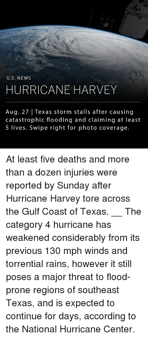Memes, News, and Hurricane: U.S. NEWs  HURRICANE HARVEY  Aug. 27 | Texas storm stalls after causing  catastrophic flooding and claiming at least  5 lives. Swipe right for photo coverage. At least five deaths and more than a dozen injuries were reported by Sunday after Hurricane Harvey tore across the Gulf Coast of Texas. __ The category 4 hurricane has weakened considerably from its previous 130 mph winds and torrential rains, however it still poses a major threat to flood-prone regions of southeast Texas, and is expected to continue for days, according to the National Hurricane Center.