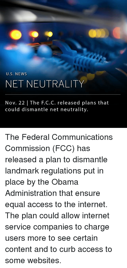 Internet, Memes, and News: U.S. NEWs  NET NEUTRALITY  Nov. 22 | The F.C.C. released plans that  could dismantle net neutrality. The Federal Communications Commission (FCC) has released a plan to dismantle landmark regulations put in place by the Obama Administration that ensure equal access to the internet. The plan could allow internet service companies to charge users more to see certain content and to curb access to some websites.