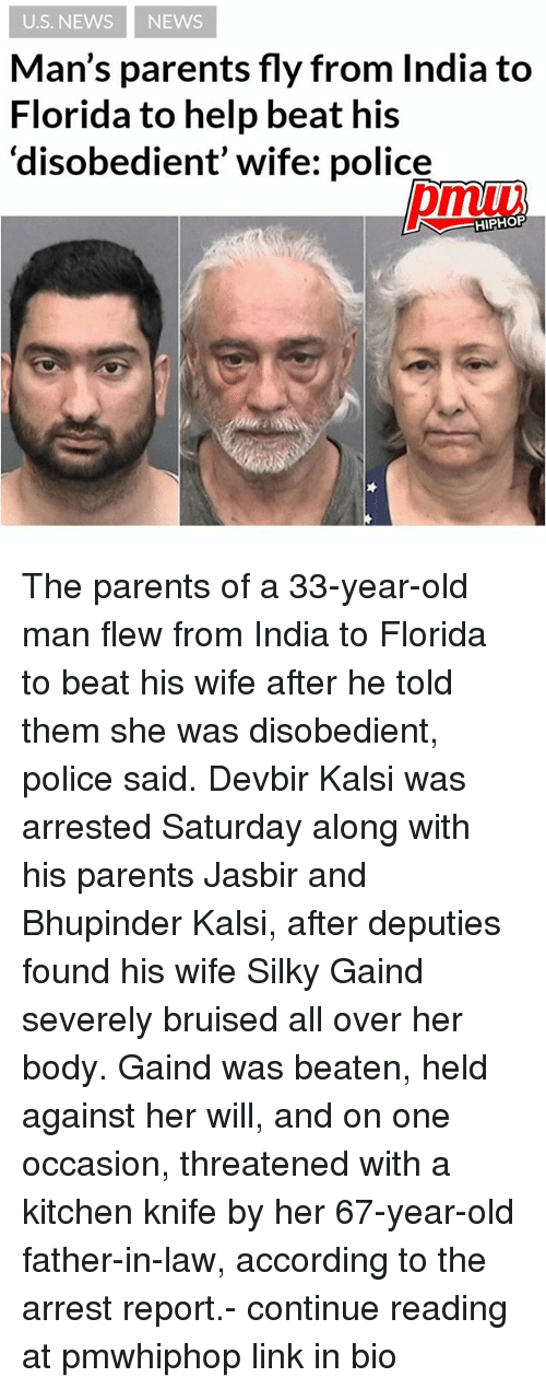 Memes, News, and Old Man: U.S. NEWS NEWS  Man's parents fly from India to  Florida to help beat his  disobedient' wife: police  HIPHOP The parents of a 33-year-old man flew from India to Florida to beat his wife after he told them she was disobedient, police said. Devbir Kalsi was arrested Saturday along with his parents Jasbir and Bhupinder Kalsi, after deputies found his wife Silky Gaind severely bruised all over her body. Gaind was beaten, held against her will, and on one occasion, threatened with a kitchen knife by her 67-year-old father-in-law, according to the arrest report.- continue reading at pmwhiphop link in bio