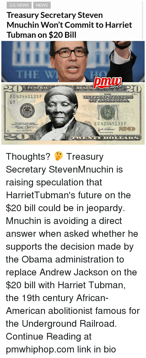 Future, Jeopardy, and Memes: U.S. NEWS NEWS  Treasury Secretary Steven  Mnuchin Won't Commit to Harriet  Tubman on $20 Bill  THE W  pmui  THE  EC 42445133 F  G7  EC 42445133 F  E. Thoughts? 🤔 Treasury Secretary StevenMnuchin is raising speculation that HarrietTubman's future on the $20 bill could be in jeopardy. Mnuchin is avoiding a direct answer when asked whether he supports the decision made by the Obama administration to replace Andrew Jackson on the $20 bill with Harriet Tubman, the 19th century African-American abolitionist famous for the Underground Railroad. Continue Reading at pmwhiphop.com link in bio