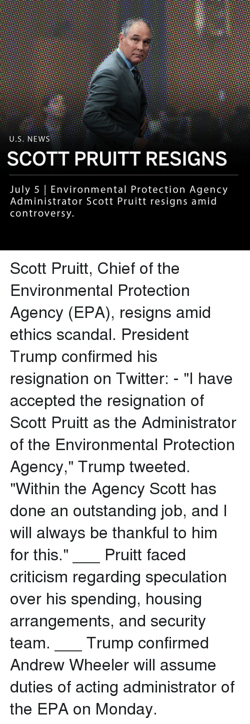 """Memes, News, and Twitter: U.S. NEWS  SCOTT PRUITT RESIGNS  July 5 Environmental Protection Agency  Administrator Scott Pruitt resigns amid  controversy Scott Pruitt, Chief of the Environmental Protection Agency (EPA), resigns amid ethics scandal. President Trump confirmed his resignation on Twitter: - """"I have accepted the resignation of Scott Pruitt as the Administrator of the Environmental Protection Agency,"""" Trump tweeted. """"Within the Agency Scott has done an outstanding job, and I will always be thankful to him for this."""" ___ Pruitt faced criticism regarding speculation over his spending, housing arrangements, and security team. ___ Trump confirmed Andrew Wheeler will assume duties of acting administrator of the EPA on Monday."""