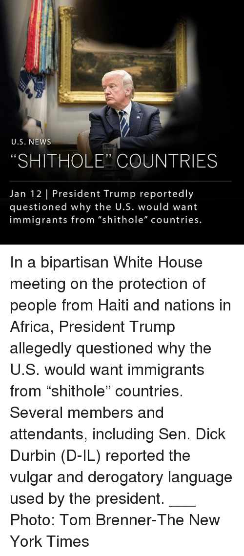 "Africa, Memes, and New York: U.S. NEWs  ""SHITHOLE"" COUNTRIES  Jan 12 President Trump reportedly  questioned why the U.S. would want  immigrants from ""shithole"" countries. In a bipartisan White House meeting on the protection of people from Haiti and nations in Africa, President Trump allegedly questioned why the U.S. would want immigrants from ""shithole"" countries. Several members and attendants, including Sen. Dick Durbin (D-IL) reported the vulgar and derogatory language used by the president. ___ Photo: Tom Brenner-The New York Times"