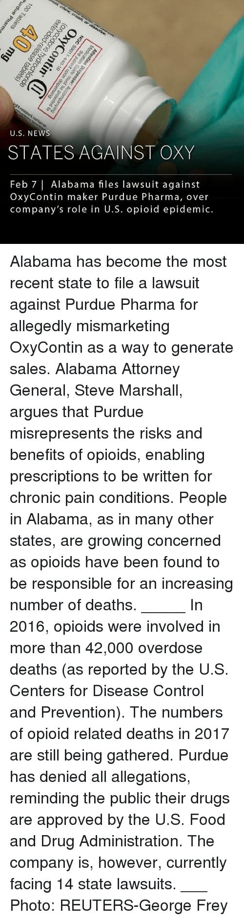 Drugs, Food, and Memes: U.S. NEWs  STATES AGAINST OXY  Feb 7| Alabama files lawsuit against  OxyContin maker Purdue Pharma, over  company's role in U.S. opioid epidemic. Alabama has become the most recent state to file a lawsuit against Purdue Pharma for allegedly mismarketing OxyContin as a way to generate sales. Alabama Attorney General, Steve Marshall, argues that Purdue misrepresents the risks and benefits of opioids, enabling prescriptions to be written for chronic pain conditions. People in Alabama, as in many other states, are growing concerned as opioids have been found to be responsible for an increasing number of deaths. _____ In 2016, opioids were involved in more than 42,000 overdose deaths (as reported by the U.S. Centers for Disease Control and Prevention). The numbers of opioid related deaths in 2017 are still being gathered. Purdue has denied all allegations, reminding the public their drugs are approved by the U.S. Food and Drug Administration. The company is, however, currently facing 14 state lawsuits. ___ Photo: REUTERS-George Frey