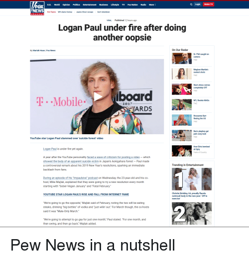 """Drinking, Fall, and Fire: U.S. World Opinion Politics Entertainment Business Lifestyle TV Fox Nation Radio More  Q Login Watch TV  FOX  NEWS  Hot Topics WH slams Comey Jayme Closs' escape Govt shutdown  chan ne  VIRAL Published 12 hours ago  Logan Paul under fire after doing  another oopsie  By Mariah Haas   Fox News  On Our Radar  Dr. Phil caught on  camera  TMZ  Meghan Markle's  sexiest shots  TMZ  Star's dress comes  completely OFF  TMZ  P.Mobileboard  NFL Rookie WAGs  2017  TMZ  ARDS  Roseanne Barr  fleeing the US  TMZ  Ben's playboy gal  pal's sexy look  TMZ  YouTube star Logan Paul slammed over 'suicide forest video  How Elvis bombed  at Opry  Taste of Country  Logan Paul is under fire yet again  A year after the YouTube personality faced a wave of criticism for posting a video - which  showed the body of an apparent suicide victim in Japan's Aokigahara forest Paul made  a controversial remark about his 2019 New Year's resolutions, sparking an immediate  backlash from fans  Trending in Entertainment  During an episode of his """"Impaulsive"""" podcast on Wednesday, the 23-year-old and his co-  host, Mike Majlak, explained that they were going to try a new resolution every month  starting with """"Sober-Vegan January"""" and """"Fatal February.""""  Christie Brinkley, 64, proudly flaunts  swimsuit body in the new year:  exercise  YOUTUBE STAR LOGAN PAUL'S RISE AND FALL FROM INTERNET FAME  'Off to  """"We're going to go the opposite,"""" Majlak said of February, noting the two will be eating  steaks, drinking """"big bottles"""" of vodka and """"just wilin' out."""" For March though, the co-hosts  said it was """"Male-Only March.  """"We're going to attempt to go gay for just one month,"""" Paul stated. """"For one month, and  then swing, and then go back,"""" Majlak added"""