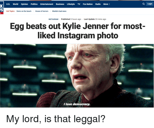 Bad, Instagram, and Kylie Jenner: U.S. World Opinion Politics Entertainment Business Lifestyle TV Fox Nation Radio More:  Q Login  Hot Topics  Dems on the beach  House of horrorsMarkle's bad news  INSTAGRAM Published 3 hours ago  Last Update 33 mins ago  Egg beats out Kylie Jenner for most-  liked Instagram photo  Ilove democracy