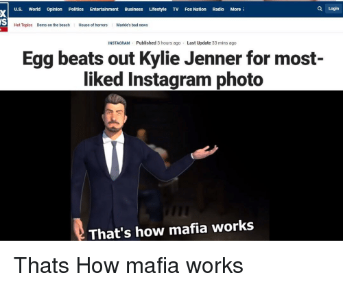Bad, Instagram, and Kylie Jenner: U.S. World Opinion Politics Entertainment Business Lifestyle TV Fox Nation Radio More  Q Login  Hot Topics Dems on the beach House of hoMarkle's bad news  INSTAGRAM Published 3 hours ago Last Update 33 mins ago  Egg beats out Kylie Jenner for most-  liked Instagram photo  That's how mafia works