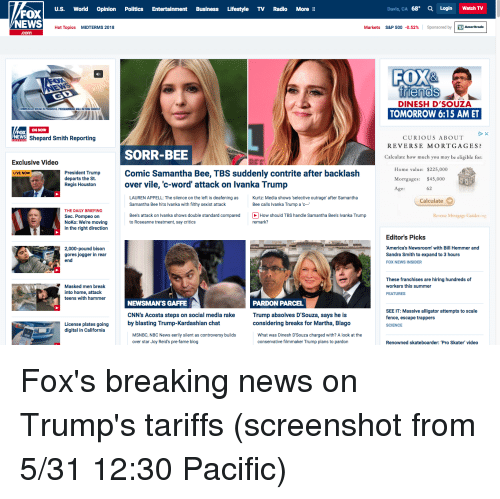 Friends, News, and Politics: U.S. World Opinion Politics Entertainment Business Lifestyle TV Radio More  Davis, CA 68° QLogin Watch TV  FOX  NEWS  Hot Topics  MIDTERMS 2018  s&P 500-0.52%  |  Sponsored by | D Ameritrade  .com  FOX&  friends  DINESH D'SOUZA  WILL RETURN SHORTL  TOMORROW 6:15 AM ET  ON NOWW  FOX  NWShepard Smith Reporting  CURIOUS ABOUT  REVERSE MORTGAGES?  SORR-BEE  Calculate how much you may be eligible for:  Exclusive Video  Home value: $225,000  Mortgages: $45,000  Age:  Peaeat rmCic Samantha Bee, TBS suddenly contrite after backlash  LIVE NOW  President Trump  departs the St.  Regis Houston  over vile, 'c-word' attack on lvanka Trump  62  LAUREN APPELL: The silence on the left is deafening as : Media shows 'selective outrage' after Samantha  Samantha Bee hits Ivanka with filthy sexist attack  Calculate  Bee calls Ivanka Trump a c  THE DAILY BRIEFING  Sec. Pompeo on  NoKo: We're moving  in the right direction  Reverse Monigage Guides.or  Bee's attack on Ivanka shows double standard comparedw should TBS handle Samantha Bee's lIvanka Trump  to Roseanne treatment, say critics  remark?  2,000-pound bison  gores jogger in rear  end  Editor's Picks  America's Newsroom' with Bill Hemmer and  Sandra Smith to expand to 3 hours  FOX NEWS INSIDER  Masked men break  into home, attack  teens with hammer  These franchises are hiring hundreds of  workers this summer  FEATURES  NEWSMAN'S GAFFE  CNN's Acosta steps on social media rake  by blasting Trump-Kardashian chat  PARDON PARCEL  Trump absolves D'Souza, says he is  considering breaks for Martha, Blago  SEE IT: Massive alligator attempts to scale  fence, escape trappers  SCIENCE  License plates going  digital in California  MSNBC, NBC News eerily silent as controversy builds  over star Joy Reid's pre-fame blog  What was Dinesh D'Souza charged with? A look at the  conservative filmmaker Trump plans to pardon  Renowned skateboarder: 'Pro Skater video