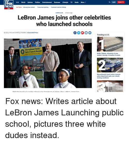 Funny, LeBron James, and Newport: U.S. World Opinion Politics Entertainment Business Lifestyle TV Radio More  FOX  NEWS  Q Login Watch TV  Hot Topics  Missing lowa studentTrump team painting  .com  Facebook's election findings  CURRICULUM 4 hours ago  LeBron James joins other celebrities  who launched schools  By SALLY HO and KANTELE FRANKO IAssociated Press  OO0O Trending inU.s.  International Tennis  Hall of Fame&Museum  NEWPORT, RHODE ISLAND  WNB  DOWNTO  Mollie Tibbetts, University of lowa  student, missing: A timeline of events  Massachusetts town's entire 4-person  police department quits over 'unsafe  working conditions'