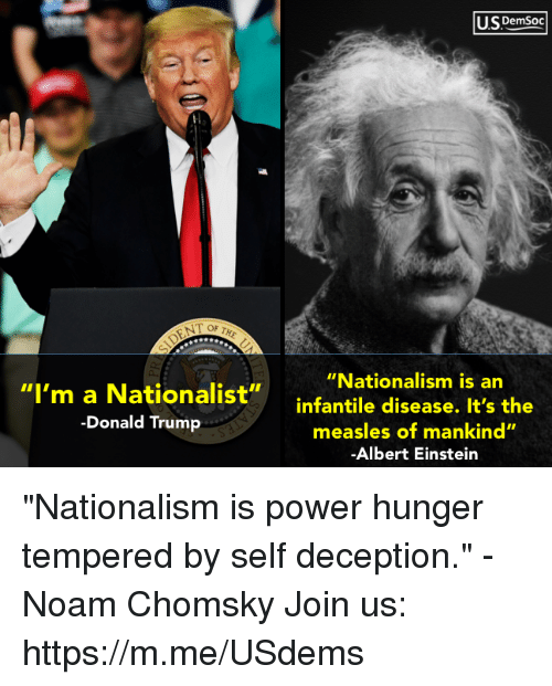 """Albert Einstein, Donald Trump, and Einstein: U.SDemsoc  """"Nationalism is an  """"I'm a Nationalist""""infantile disease. It's the  -Donald Trump  measles of mankind""""  Albert Einstein """"Nationalism is power hunger tempered by self deception."""" - Noam Chomsky Join us: https://m.me/USdems"""