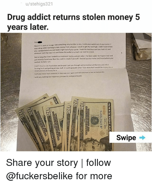 Bad, Best Buy, and Memes: u/stehigs321  Drug addict returns stolen money 5  years later.  Dea  About 5 % years or so ago i did something very terrible to you, I stole  was a drug addict wanting to take money from whoever I could to get m  vou I pikpocketed you and took it ri  whatever cash that was in it and threw the wallet in a trash can next to a store  or so ago I did something very terrible to you I stole your wallet out of your purse. I  keted you and took it right out of your purse. I took the best buy card you had in it and  from whoever I could to get my next high. I didn't even k  anded ina treatment facility and got sober, I've been sober for 4 years now and  Not to long after that 1  ust recently found your Best Buy card in a bad of old stuff, looked up your name and found where you  worked. So here lam  t  wit recenthy found yeur Best Bbuy card in a bad of  I can't imasine the frustration and despair I put you through not to mention all the time and efort  lcoking for it and getting alil new stuff. It is unforgiveable what i have done but I wouid like to pay you a  im all amount of money for  t wilt also never hurt someone in that way ever again and will continue to ive an honess Me  I wish you nothing but Noppiness, prosperity, and sood health  Swipe Share your story | follow @fuckersbelike for more