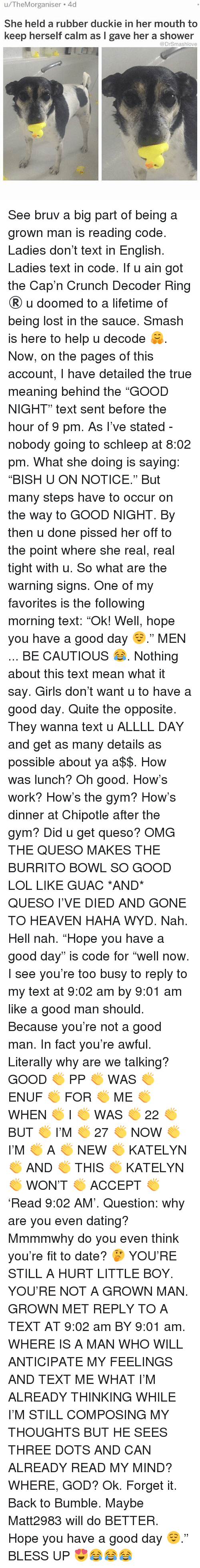 """Bless Up, Chipotle, and Dating: u/TheMorganiser 4d  She held a rubber duckie in her mouth to  keep herself calm as I gave her a shower  @DrSmashlove See bruv a big part of being a grown man is reading code. Ladies don't text in English. Ladies text in code. If u ain got the Cap'n Crunch Decoder Ring ®️ u doomed to a lifetime of being lost in the sauce. Smash is here to help u decode 🤗. Now, on the pages of this account, I have detailed the true meaning behind the """"GOOD NIGHT"""" text sent before the hour of 9 pm. As I've stated - nobody going to schleep at 8:02 pm. What she doing is saying: """"BISH U ON NOTICE."""" But many steps have to occur on the way to GOOD NIGHT. By then u done pissed her off to the point where she real, real tight with u. So what are the warning signs. One of my favorites is the following morning text: """"Ok! Well, hope you have a good day 😌."""" MEN ... BE CAUTIOUS 😂. Nothing about this text mean what it say. Girls don't want u to have a good day. Quite the opposite. They wanna text u ALLLL DAY and get as many details as possible about ya a$$. How was lunch? Oh good. How's work? How's the gym? How's dinner at Chipotle after the gym? Did u get queso? OMG THE QUESO MAKES THE BURRITO BOWL SO GOOD LOL LIKE GUAC *AND* QUESO I'VE DIED AND GONE TO HEAVEN HAHA WYD. Nah. Hell nah. """"Hope you have a good day"""" is code for """"well now. I see you're too busy to reply to my text at 9:02 am by 9:01 am like a good man should. Because you're not a good man. In fact you're awful. Literally why are we talking? GOOD 👏 PP 👏 WAS 👏 ENUF 👏 FOR 👏 ME 👏 WHEN 👏 I 👏 WAS 👏 22 👏 BUT 👏 I'M 👏 27 👏 NOW 👏 I'M 👏 A 👏 NEW 👏 KATELYN 👏 AND 👏 THIS 👏 KATELYN 👏 WON'T 👏 ACCEPT 👏 'Read 9:02 AM'. Question: why are you even dating? Mmmmwhy do you even think you're fit to date? 🤔 YOU'RE STILL A HURT LITTLE BOY. YOU'RE NOT A GROWN MAN. GROWN MET REPLY TO A TEXT AT 9:02 am BY 9:01 am. WHERE IS A MAN WHO WILL ANTICIPATE MY FEELINGS AND TEXT ME WHAT I'M ALREADY THINKING WHILE I'M STILL COMPOSING MY THOUGHTS """