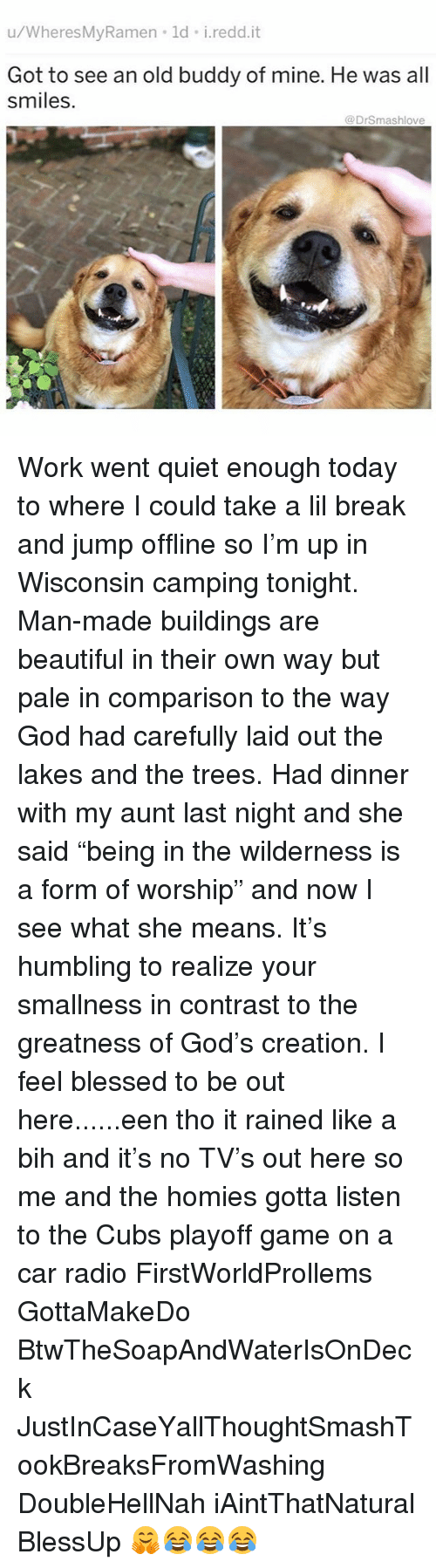 "Beautiful, Blessed, and God: u/WheresMyRamen ld i.redd.it  Got to see an old buddy of mine. He was all  smiles.  @DrSmashlove Work went quiet enough today to where I could take a lil break and jump offline so I'm up in Wisconsin camping tonight. Man-made buildings are beautiful in their own way but pale in comparison to the way God had carefully laid out the lakes and the trees. Had dinner with my aunt last night and she said ""being in the wilderness is a form of worship"" and now I see what she means. It's humbling to realize your smallness in contrast to the greatness of God's creation. I feel blessed to be out here......een tho it rained like a bih and it's no TV's out here so me and the homies gotta listen to the Cubs playoff game on a car radio FirstWorldProllems GottaMakeDo BtwTheSoapAndWaterIsOnDeck JustInCaseYallThoughtSmashTookBreaksFromWashing DoubleHellNah iAintThatNatural BlessUp 🤗😂😂😂"