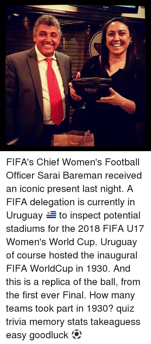 Memes, 🤖, and Uruguay: uassas  ste-sal dr  100 TILLLL FIFA's Chief Women's Football Officer Sarai Bareman received an iconic present last night. A FIFA delegation is currently in Uruguay 🇺🇾 to inspect potential stadiums for the 2018 FIFA U17 Women's World Cup. Uruguay of course hosted the inaugural FIFA WorldCup in 1930. And this is a replica of the ball, from the first ever Final. How many teams took part in 1930? quiz trivia memory stats takeaguess easy goodluck ⚽️