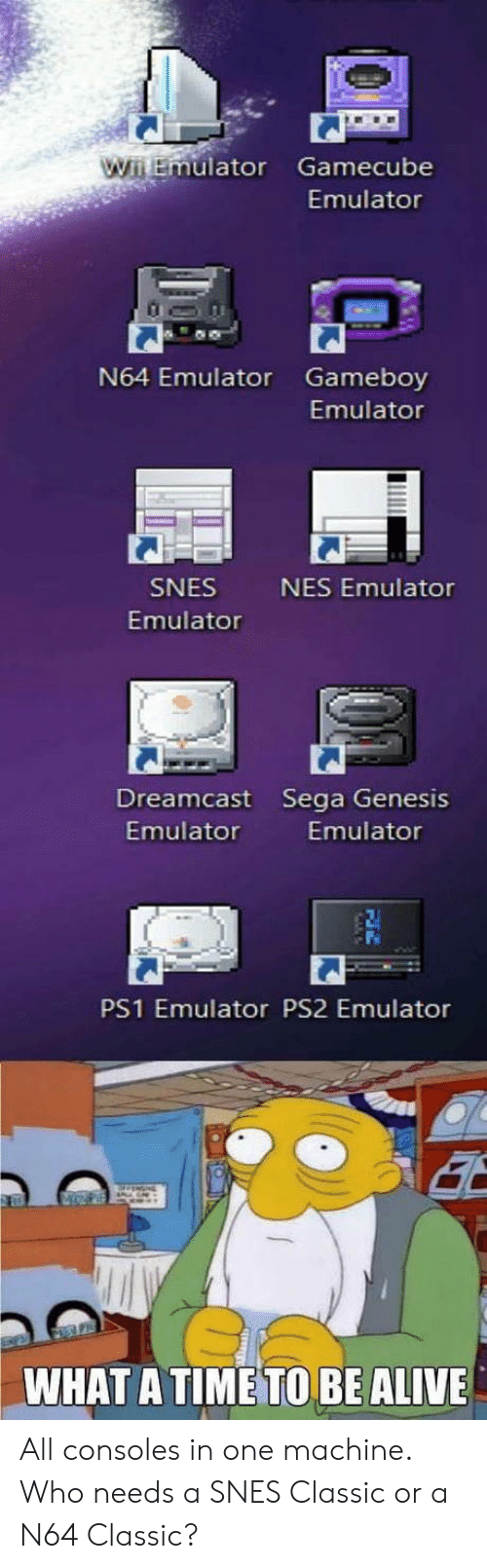 Alive, Genesis, and Time: uator Gamecube  Emulator  N64 Emulator Gameboy  Emulator  SNES  Emulator  NES Emulator  Dreamcast Sega Genesis  Emulator  Emulator  PS1 Emulator PS2 Emulator  WHAT A TIME TO BE ALIVE All consoles in one machine. Who needs a SNES Classic or a N64 Classic?