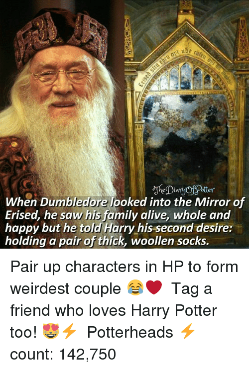 Alive, Dumbledore, and Family: ube  Daotter  When Dumbledore looked into the Mirror of  Erised, he saw his family alive, whole and  happy but he told Harry his second desire:  holding a pair of thick, woollen socks Pair up characters in HP to form weirdest couple 😂❤ ♔ Tag a friend who loves Harry Potter too! 😻⚡ ◇ Potterheads⚡count: 142,750