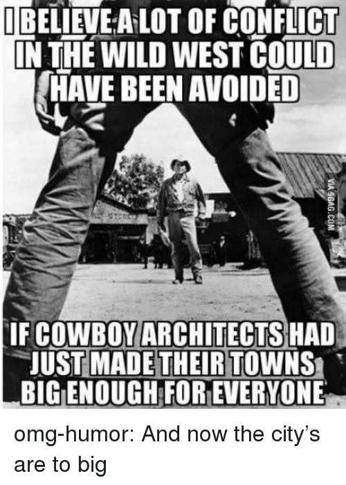Omg, Tumblr, and Blog: UBELİEVEALOT OF CONFLICT  IN THE WILD WEST COULD  HAVE BEEN AVOIDED  IF COWBOYARCHITECTS HAD  JUST MADE THEIR TOWNS  BIG ENOUGH FOR EVERYONE omg-humor:  And now the city's are to big