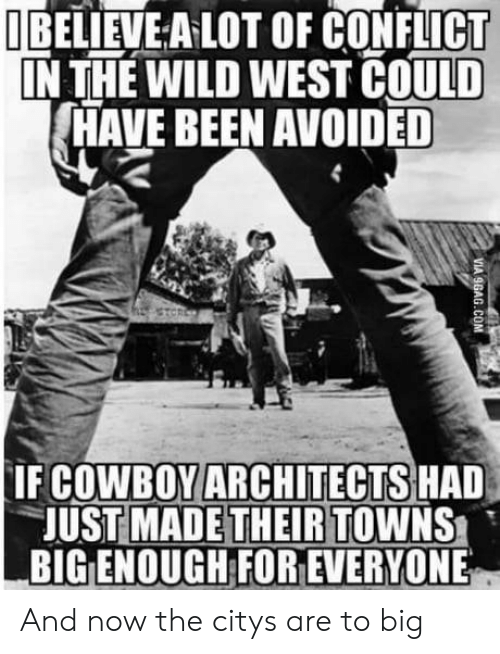 Wild, Been, and Big: UBELİEVEALOT OF CONFLICT  IN THE WILD WEST COULD  HAVE BEEN AVOIDED  IF COWBOYARCHITECTS HAD  JUST MADE THEIR TOWNS  BIG ENOUGH FOR EVERYONE And now the citys are to big