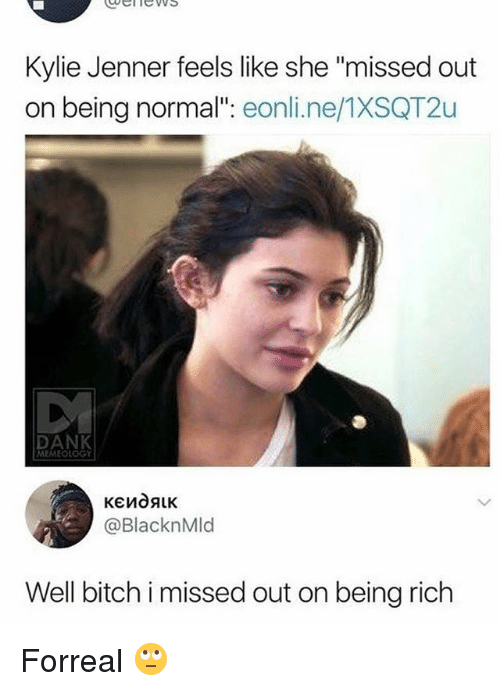 "Being Rich, Dank, and Kylie Jenner: ubelnews  Kylie Jenner feels like she ""missed out  on being normal"": eonli.ne/1XSQT2u  DANK  MEMEOLOGY  @BlacknMld  Well bich i missed out on being rich Forreal 🙄"