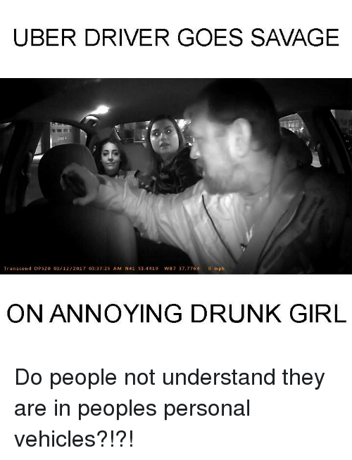 Dank, Uber Driver, and 🤖: UBER DRIVER GOES SAVAGE  Transcend DR 520 03/12/201 7 03:37:25 A M N41 S3.4419 w87 37, 7764  o mph  ON ANNOYING DRUNK GIRL Do people not understand they are in peoples personal vehicles?!?!