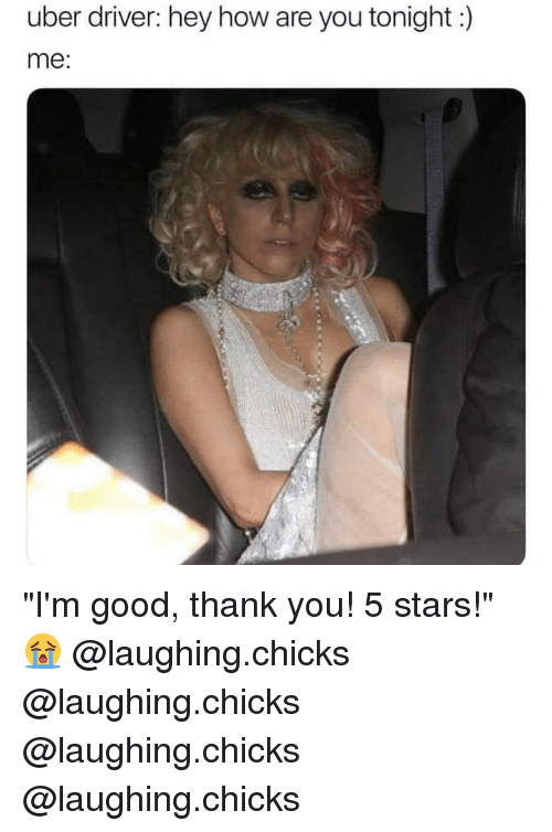 """Memes, Uber, and Thank You: uber driver: hey how are you tonight:)  me: """"I'm good, thank you! 5 stars!"""" 😭 @laughing.chicks @laughing.chicks @laughing.chicks @laughing.chicks"""
