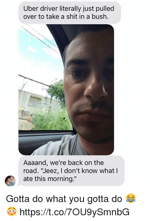 """Shit, Uber, and Uber Driver: Uber driver literally just pulled  over to take a shit in a bush  Aaaand, we're back on the  road. """"Jeez, I don't know what  ate this morning."""" Gotta do what you gotta do 😂😳 https://t.co/7OU9ySmnbG"""