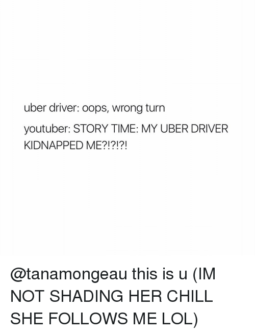 Chill, Shade, and Uber: uber driver: oops, wrong turn  youtuber: STORY TIME: MY UBER DRIVER  KIDNAPPED ME?!?!?! @tanamongeau this is u (IM NOT SHADING HER CHILL SHE FOLLOWS ME LOL)