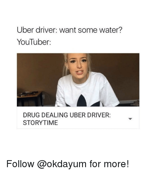 Uber, Uber Driver, and Drug: Uber driver: want some water?  YouTuber  DRUG DEALING UBER DRIVER:  STORYTIME Follow @okdayum for more!